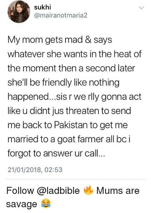 Memes, Savage, and Goat: sukhi  @mairanotmaria2  My mom gets mad & says  whatever she wants in the heat of  the moment then a second later  she'll be friendly like nothing  happened...sis r we rly gonna adt  like u didnt jus threaten to send  me back to Pakistan to get me  married to a goat farmer all bci  forgot to answer ur call..  21/01/2018, 02:53 Follow @ladbible 🔥 Mums are savage 😂