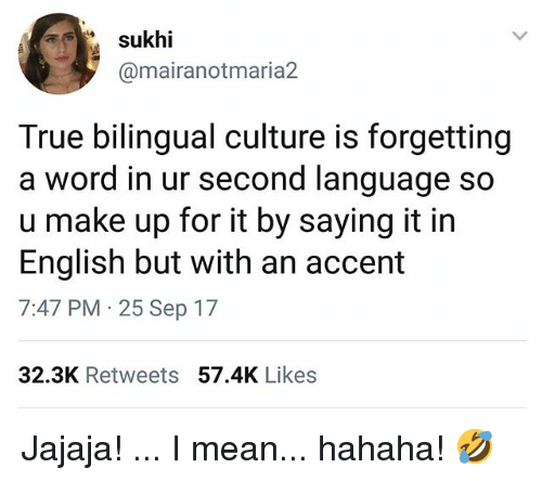 Memes, True, and Mean: sukhi  @mairanotmaria2  True bilingual culture is forgetting  a word in ur second language so  u make up for it by saying it in  English but with an accent  7:47 PM 25 Sep 17  32.3K Retweets 57.4K Likes Jajaja! ... I mean... hahaha! 🤣