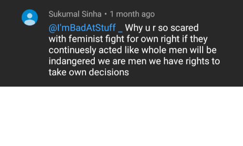youtube.com, Decisions, and Engrish: Sukumal Sinha • 1 month ago  @l'mBadAtStuff _ Why u r so scared  with feminist fight for own right if they  continuesly acted like whole men will be  indangered we are men we have rights to  take own decisions Found this one on YouTube