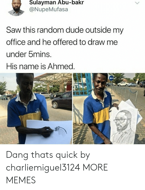Dank, Dude, and Memes: Sulayman Abu-bakr  @NupeMufasa  Saw this random dude outside my  office and he offered to draw me  under bmins.  His name is Ahmed. Dang thats quick by charliemiguel3124 MORE MEMES