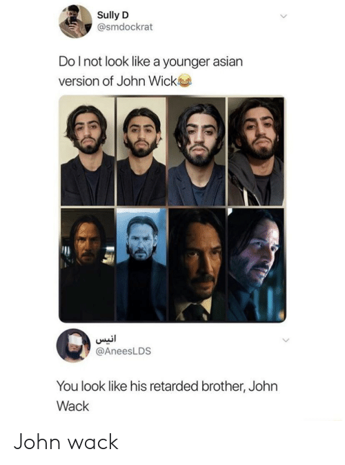 Asian, John Wick, and Retarded: Sully D  @smdockrat  Do I not look like a younger asian  version of John Wick  @AneesLDS  You look like his retarded brother, John  Wack John wack