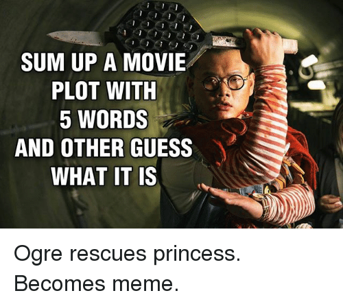 Meme, Memes, and Guess: SUM UP A MOVIE  PLOT WITH  5 WORDS  AND OTHER GUESS  WHAT IT IS Ogre rescues princess. Becomes meme.