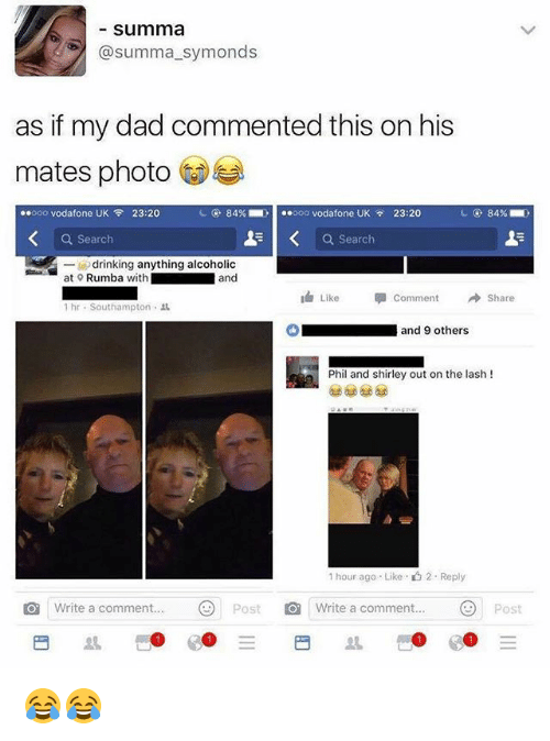 Dad, Drinking, and Memes: summa  @summa_symonds  as if my dad commented this on his  mates photo  ..ooo vodafone UK令23:20  84%-  ..ooo vodafone UK  , 23:20  84%  Q Search  a search  -drinking anything alcoholic  at Rumba with  and  Like Comment → Share  1 hr-Southampton .  ■ and 9 others  Phil and shirley out on the lash !  1 hour ago . Like-  2 . Reply  Write a comment.Post  Write a comment...Post  ..Ξ  日  丛  썬:@e:@ 😂😂