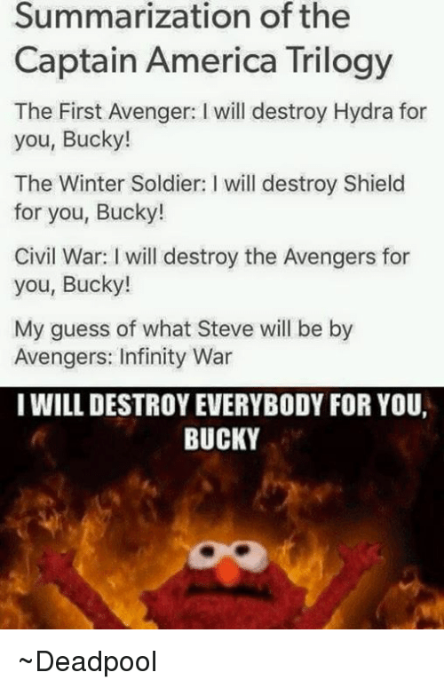 America, Captain America, and Soldiers: Summarization of the  Captain America Trilogy  The First Avenger: l will destroy Hydra for  you, Bucky!  The Winter Soldier: I will destroy Shield  for you, Bucky!  Civil War: will destroy the Avengers for  you, Bucky!  My guess of what Steve will be by  Avengers: Infinity War  I WILL DESTROY EVERYBODY FOR YOU,  BUCKY ~Deadpool