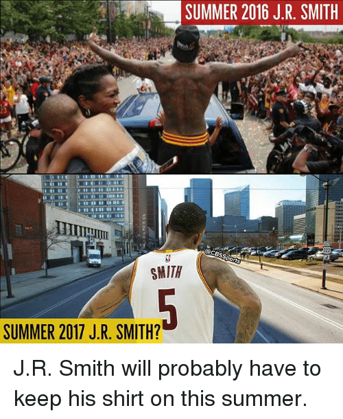 Memes, Summer, and 🤖: SUMMER 2016 J.R SMITH  SMITH  SUMMER 2017 J R. SMITH? J.R. Smith will probably have to keep his shirt on this summer.