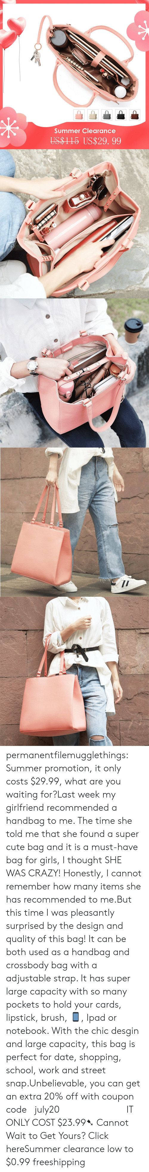 Click, Crazy, and Cute: Summer Clearance  US$1 15 US$29. 99 permanentfilemugglethings:  Summer promotion, it only costs $29.99, what are you waiting for?Last week my girlfriend recommended a handbag to me. The time she told me that she found a super cute bag and it is a must-have bag for girls, I thought SHE WAS CRAZY! Honestly, I cannot remember how many items she has recommended to me.But this time I was pleasantly surprised by the design and quality of this bag! It can be both used as a handbag and crossbody bag with a adjustable strap. It has super large capacity with so many pockets to hold your cards, lipstick, brush, 📱, Ipad or notebook. With the chic desgin and large capacity, this bag is perfect for date, shopping, school, work and street snap.Unbelievable, you can get an extra 20% off with coupon code :july20             IT ONLY COST $23.99➷ Cannot Wait to Get Yours? Click hereSummer clearance low to $0.99  freeshipping