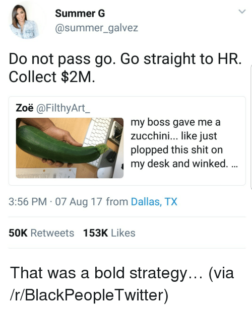 Blackpeopletwitter, Shit, and Summer: Summer G  @summer_galvez  Do not pass go. Go straight to HR  Collect $2M  Zoë @FilthyArt  my boss gave me a  zucchini, like iust  plopped this shit on  my desk and winked.  3:56 PM 07 Aug 17 from Dallas, TX  50K Retweets 153K Likes <p>That was a bold strategy&hellip; (via /r/BlackPeopleTwitter)</p>