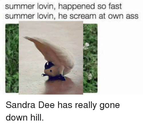 Ass, Funny, and Scream: summer lovin, happened so fast  summer lovin, he scream at own ass Sandra Dee has really gone down hill.