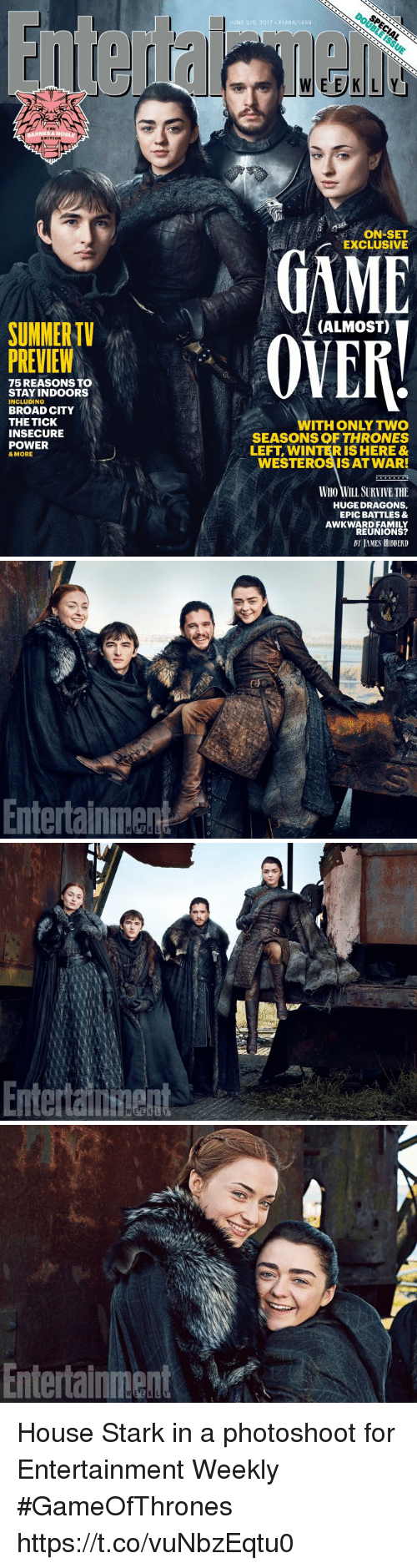Family, Winter, and Awkward: SUMMER  PREVIEW  75 REASONS TO  STAY INDOORS  INCLUDING  BROAD CITY  THE TICK  INSECURE  POWER  & MORE  JUNE 219, 2017 146 BV146g  ON SET  EXCLUSIVE  (ALMOST)  ITH ONLY TWO  SEASONS OF THRONES  LEFT WINTER IS HERE&  WESTEROSISAT WAR!  WHO WILL SURVIVETHE  HUGE DRAGONS,  EPIC BATTLES &  AWKWARD FAMILY  REUNIONS?   Entertainment   Enteraituent   Entertainment House Stark in a photoshoot for Entertainment Weekly #GameOfThrones https://t.co/vuNbzEqtu0