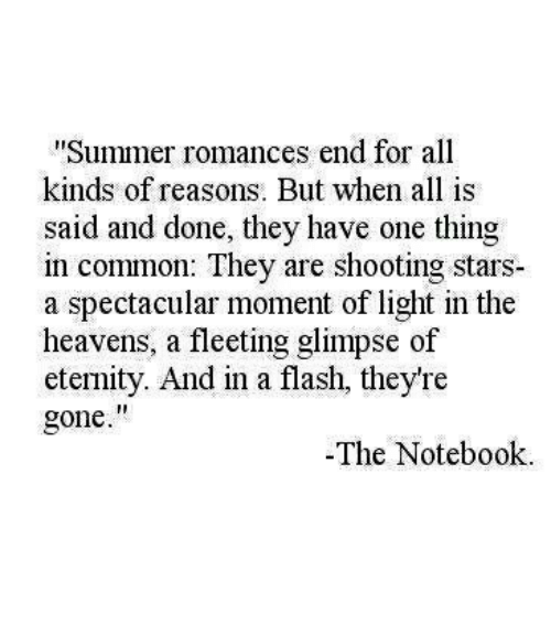 """Notebook, Summer, and Common: Summer romances end for all  kinds of reasons. But when all is  said and done, they have one thing  in common: They are shooting stars  a spectacular moment of light in the  heavens, a fleeting glimpse of  eternity. And in a flash, they're  gone.""""  -The Notebook"""