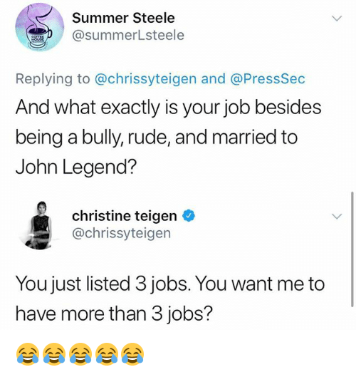 John Legend, Rude, and Summer: Summer Steele  @summerLsteele  Replying to @chrissyteigen and @PressSec  And what exactly is your job besides  being a bully, rude, and married to  John Legend?  christine teigen *  @chrissyteigen  You just listed 3 jobs. You want me to  have more than 3 jobs? 😂😂😂😂😂