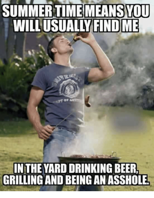 Beer, Drinking, and Memes: SUMMER TIMEMEANSOU  WILL USUALLY FINDME  IN THE YARD DRINKING BEER.  GRILLING AND BEING AN ASSHOLEL