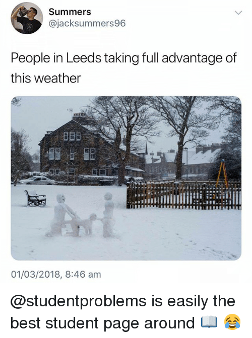 Best, Weather, and British: Summers  @jacksummers96  People in Leeds taking full advantage of  this weather  01/03/2018, 8:46 am @studentproblems is easily the best student page around 📖 😂
