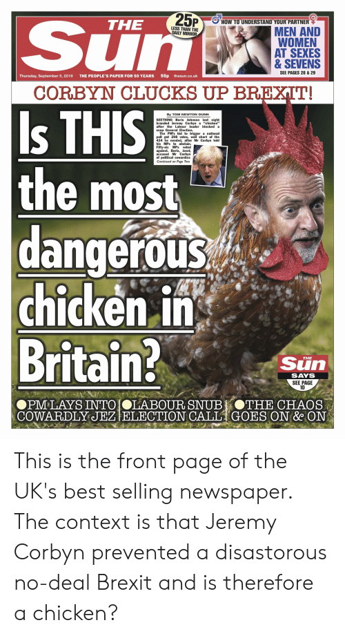 "Lay's, Best, and Chicken: Sun  25P  HOW TO UNDERSTAND YOUR PARTNER  THE  LESS THAN THE  DAILY MIRROR  MEN AND  WOMEN  AT SEXES  & SEVENS  SEE PAGES 28 & 29  55p thesun.co.uk  THE PEOPLE'S PAPER FOR 50 YEARS  Thursday, September 5, 2019  CORBYN CLUCKS UP BREXIT!  Is THIS  the most  dangerous  chicken in  Britain?  By TOM NEWTON DUNN  SEETHING Boris Johnson last night  branded Jeremy Corbyn a ""chicken""  after the Labour leader blocked a  snap General Election.  The PM's bid to trigger a national  poll got 298 votes, well short of the  434 he needed, after Mr Corbyn told  his MPs to abstain  Fifty-six MPs voted  against. Boris, inset,  accused Mr Corbyn  of political cowardice  Continued on Page Two  Sun  THE  SAYS  SEE PAGE  10  OPM LAYS INTO OLABOUR SNUB  COWARDLY JEZ