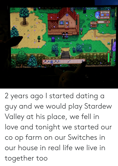 Dating, Life, and Love: Sun. 7  7.50 amm  1081 2 years ago I started dating a guy and we would play Stardew Valley at his place, we fell in love and tonight we started our co op farm on our Switches in our house in real life we live in together too
