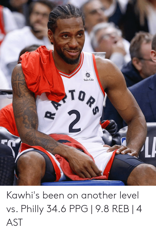Life, Been, and Another: Sun Life  TO Kawhi's been on another level vs. Philly  34.6 PPG | 9.8 REB | 4 AST