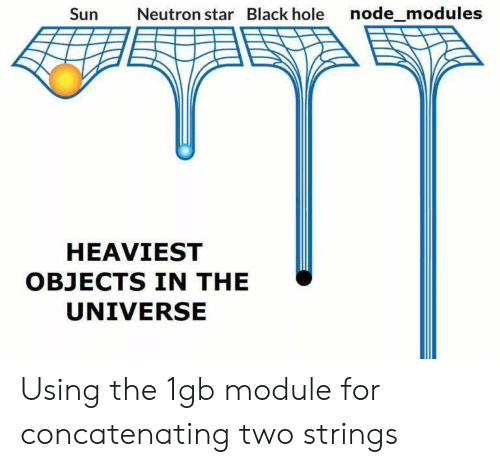 Black, Star, and Module: Sun  Neutron star Black hole node_modules  HEAVIEST  OBJECTS IN THE  UNIVERSE Using the 1gb module for concatenating two strings