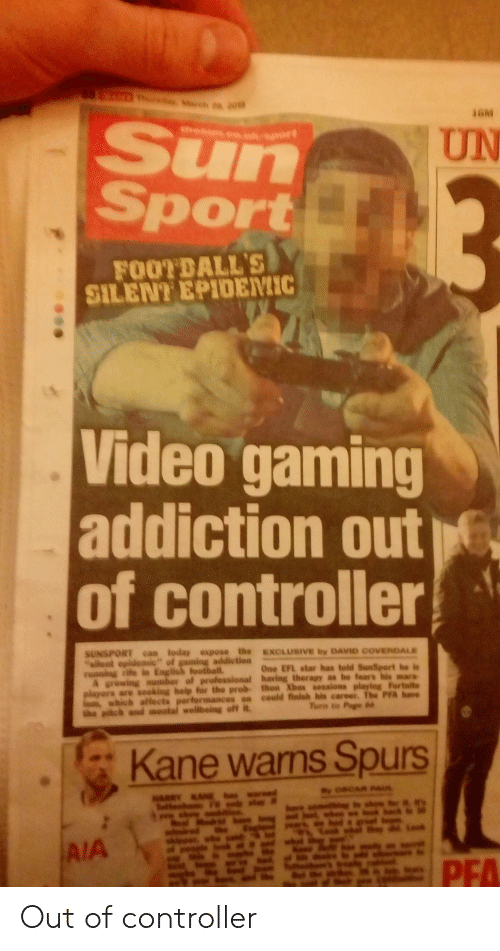 Football, Spurs, and Star: Sun  Sport  UN  FOOTDALL'S  SILENT EPIDEMIC  Video gaming  addiction out 6  of controller  SUNSPORT can today expose the ExOLUSIVE by DAVID COVENDALE  One EFL star has told SunSport he bs  addietioa  ruaning rife ia English football.  A growing nusmber of professional having therapy as he tears his  players are sooking heip for the prob- thoa Xbax sessioas playing Fortsite  career. The PFA have  which affects per  Kane wams Spurs  IA Out of controller