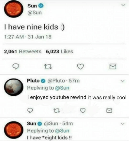 youtube.com, Cool, and Kids: Sun  @sun  I have nine kids)  1:27 AM 31 Jan 18  2,061 Retweets 6,023 Likes  Pluto @Pluto 57m  Replying to @Sun  i enjoyed youtube rewind it was really cool  Sun @Sun 54m  Replying to @Sun  I have *eight kids!!