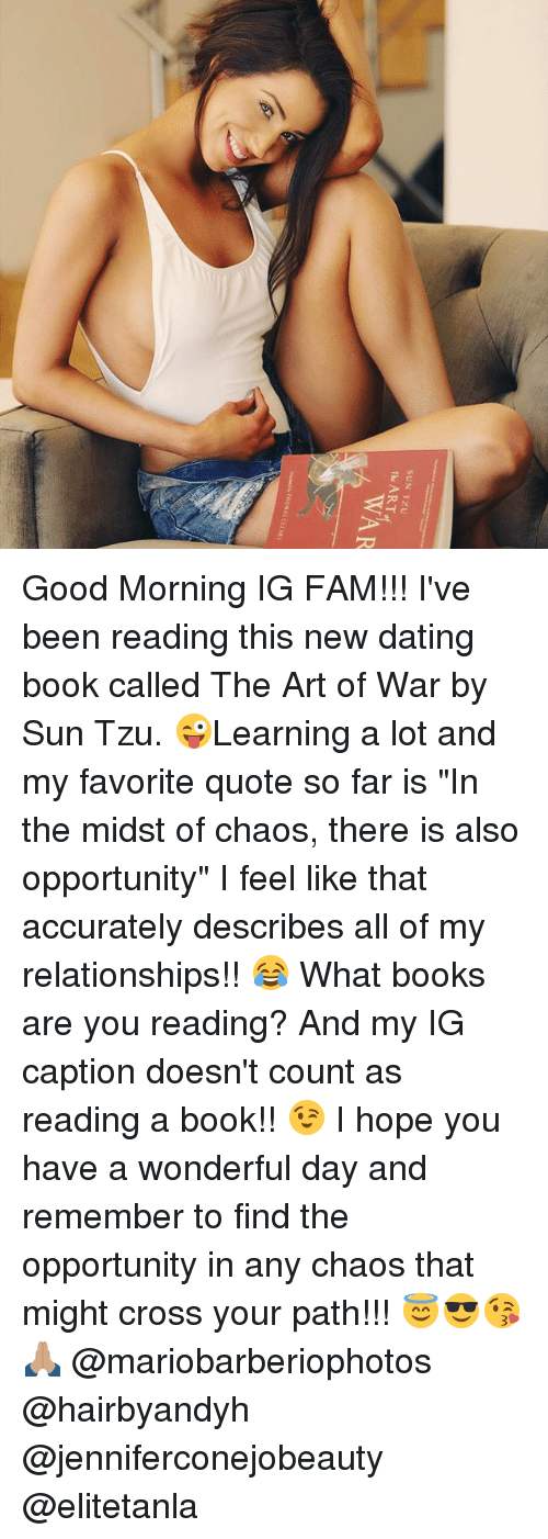 """Books, Dating, and Fam: SUN TZU  The ART  WAR Good Morning IG FAM!!! I've been reading this new dating book called The Art of War by Sun Tzu. 😜Learning a lot and my favorite quote so far is """"In the midst of chaos, there is also opportunity"""" I feel like that accurately describes all of my relationships!! 😂 What books are you reading? And my IG caption doesn't count as reading a book!! 😉 I hope you have a wonderful day and remember to find the opportunity in any chaos that might cross your path!!! 😇😎😘🙏🏽 @mariobarberiophotos @hairbyandyh @jenniferconejobeauty @elitetanla"""