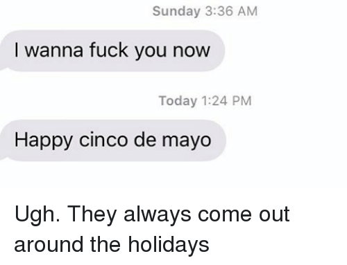 Fuck You, Relationships, and Texting: Sunday 3:36 AM  I wanna fuck you now  Today 1:24 PM  Happy cinco de mayo Ugh. They always come out around the holidays