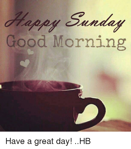 Sunday Good Morning Have A Great Day Hb Meme On Meme