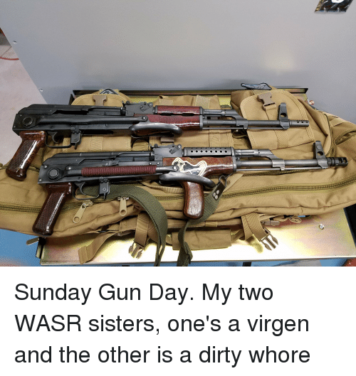 Dirty, Sunday, and Gun: Sunday Gun Day. My two WASR sisters, one's a virgen and the other is a dirty whore