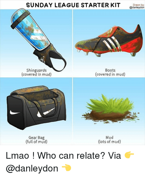 Memes, Boots, and Starter Kit: SUNDAY LEAGUE STARTER KIT  Shinguards  Boots  (covered in mud)  (covered in mud)  Mud  Gear Bag  (full of mud)  (lots of mud)  Drawn by:  @danleydon Lmao ! Who can relate? Via 👉 @danleydon 👈