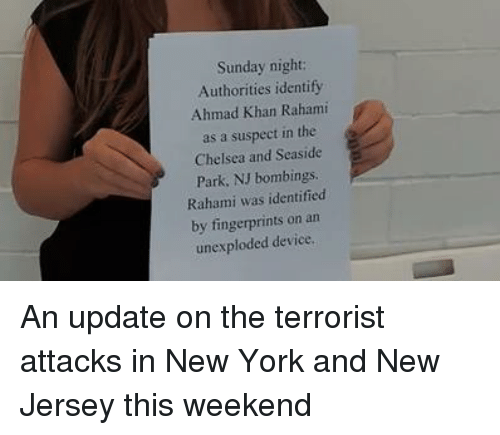 Chelsea, New York, and New Jersey: Sunday night:  Authorities identify  Ahmad Khan Rahami  as a suspect in the  Chelsea and Seaside  Park, NJ bombings.  Rahami was identified  by fingerprints on an  unexploded device. An update on the terrorist attacks in New York and New Jersey this weekend