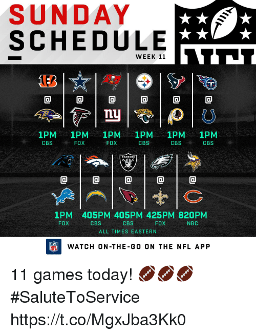 Memes, Nfl, and Cbs: SUNDAY  SCHEDULE  WEEK 11  0  1PM 1PM 1PM 1PM 1PM 1PM  , FOX  FOX  CBS  CBSCBS  CBS  RAIDERS  @1@1@1@1@  1PM 405PM 405PM 425PM 820PM  CBS  FOX  CBS  FOX  NBC  ALL TIMES EASTERN  FLWATCH ON-THE-G0 ON THE NFL APP 11 games today! 🏈🏈🏈 #SaluteToService https://t.co/MgxJba3Kk0