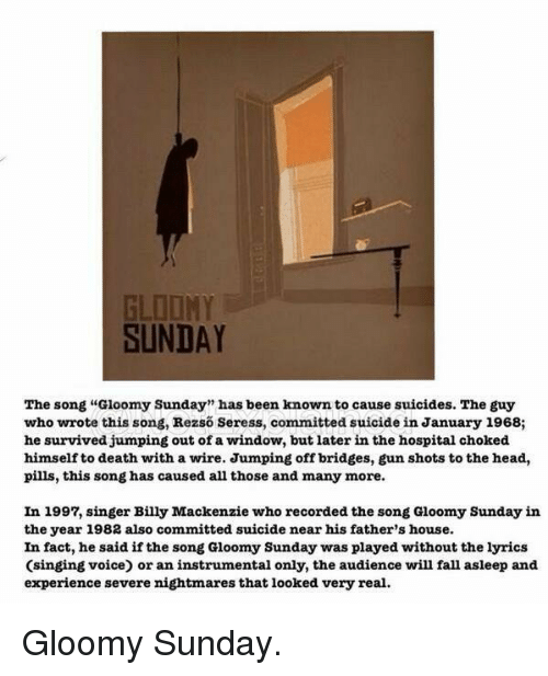 "Memes, Wired, and 🤖: SUNDAY  The song ""Gloomy Sunday"" has been known to cause suicides. The guy  who wrote this song, Rezso Seress, committed suicide in January 1968;  he survived jumping out of a window, but later in the hospital choked  himself to death with a wire. Jumping off bridges, gun shots to the head,  pills, this song has caused all those and many more.  In 1997, singer Billy Mackenzie who recorded the song Gloomy Sunday in  the year 1982 also committed suicide near his father's house.  In fact, he said if the song Gloomy Sunday was played without thelyrics  (singing voice) or an instrumental only, the audience will fall asleep and  experience severe nightmares that looked very real. Gloomy Sunday."