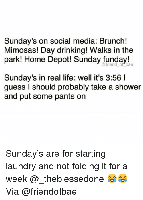 Bae, Drinking, and Funny: Sunday's on social media: Brunch!  Mimosas! Day drinking! Walks in the  park! Home Depot! Sunday funday!  @friend_ of bae  Sunday's in real life: well it's 3:56 I  guess I should probably take a shower  and put some pants on Sunday's are for starting laundry and not folding it for a week @_theblessedone 😂😂 Via @friendofbae