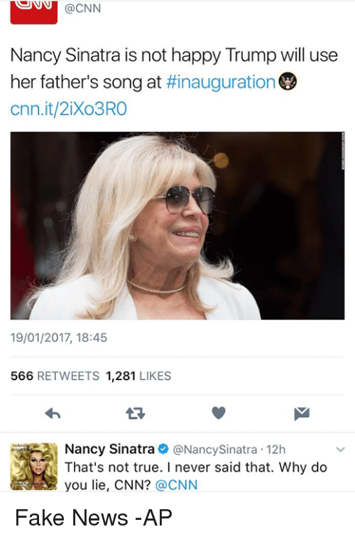 Memes, 🤖, and Nancy Sinatra: SUNN @CNN  Nancy Sinatra is not happy Trump will use  her father's song at  #inauguration  cnn.it/2iXo3RO  19/01/2017, 18:45  566  RETWEETS  1,281  LIKES  Nancy Sinatra  @Nancy Sinatra r 12h  That's not true. I never said that. Why do  @CNN Fake News  -AP
