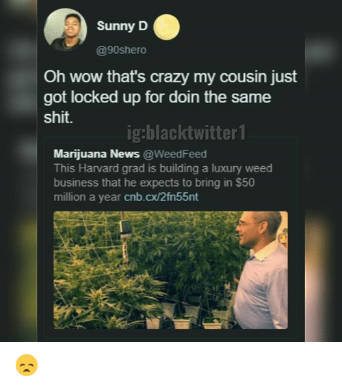 Crazy, Memes, and News: Sunny D  @90shero  Oh wow that's crazy my cousin just  got locked up for d  shit.  oin the same  ig:blacktwitter 1  Marijuana News@WeedFeed  This Harvard grad is building a luxury weed  business that he expects to bring in $50  million a year cnb.cx/2fn55nt 😞
