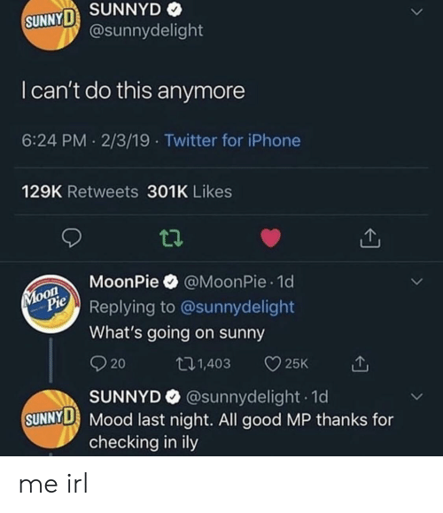Iphone, Mood, and SunnyD: SUNNYD  SUNNYD  @sunnydelight  I can't do this anymore  6:24 PM 2/3/19 Twitter for iPhone  129K Retweets 301K Likes  MoonPie @MoonPie 1d  PeReplying to @sunnydelight  What's going on sunny  101,403 25K  20  SUNNYD @sunnydelight 1d  SUNNYD Mood last night. All good MP thanks for  checking in ily me irl