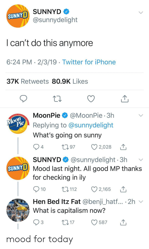 Iphone, Mood, and SunnyD: SUNNYD  SUNNYD  @sunnydelight  Ican't do this anymore  6:24 PM 2/3/19 Twitter for iPhone  37K Retweets 80.9K Likes  MoonPie  @MoonPie 3h  Моon  Pie  Replying to @sunnydelight  What's going on sunny  nce 1917  24  97  2,028  SUNNYD  @sunnydelight 3h  SUNNY D Mood last night. All good MP thanks  for checking in ily  10  t 112  2,165  Hen Bed Itz Fat @benji_hat... 2h  What is capitalism now?  3  t17  587 mood for today