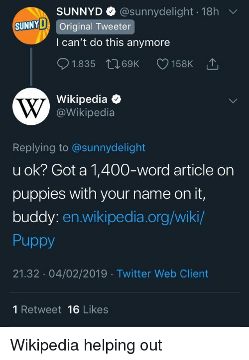 Puppies, SunnyD, and Twitter: SUNNYD @sunnydelight 18h  l can't do this anymore  01.835 t 69K 158K  Wikipedia  SUNNY Original Tweeter  @Wikipedia  Replying to @sunnydelight  u ok? Got a 1,400-word article on  puppies with your name on it,  buddy: en.wikipedia.org/wiki/  Puppy  21.32 04/02/2019 Twitter Web Client  1 Retweet 16 Likes Wikipedia helping out