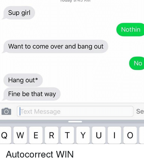 autocorrect come over and girls sup girl nothin want to come over and autocorrect win
