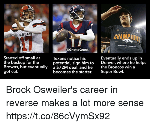 Football, Nfl, and Sports: SUPE R B  CLEVELA  CHAMPION  COUNTR  @GhettoGronk  Started off small as  the backup for the  Browns, but eventually  got cut.  Texans notice his  potential, sign him to  a $72M deal, and he  becomes the starter. Super Bowl  Eventually ends up in  Denver, where he helps  the Broncos win a Brock Osweiler's career in reverse makes a lot more sense https://t.co/86cVymSx92