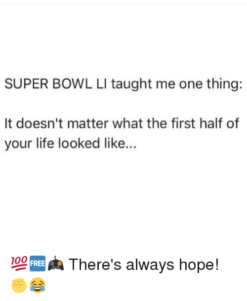 Memes, 🤖, and Theres-Always-Hope: SUPER BOWL LI taught me one thing:  It doesn't matter what the first half of  your life looked like. 💯🆓🎮 There's always hope! ✊😂