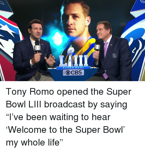 "Life, Super Bowl, and Tony Romo: SUPER BOWL  OCBS Tony Romo opened the Super Bowl LIII broadcast by saying ""I've been waiting to hear 'Welcome to the Super Bowl' my whole life"""