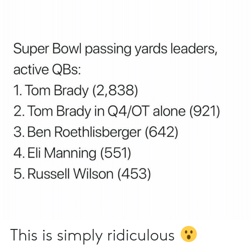 Being Alone, Ben Roethlisberger, and Eli Manning: Super Bowl passing yards leaders,  active QBs:  1. Tom Brady (2,838)  2. Tom Brady in Q4/OT alone (921)  3. Ben Roethlisberger (642)  4. Eli Manning (551)  5. Russell Wilson (453) This is simply ridiculous 😮