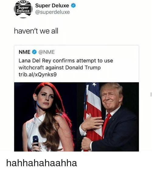 Donald Trump, Lana Del Rey, and Rey: Super  Deluxe  Super Deluxe  asuperdeluxe  haven't we all  NME @NME  Lana Del Rey confirms attempt to use  witchcraft against Donald Trump  trib.al/xQynks9 hahhahahaahha