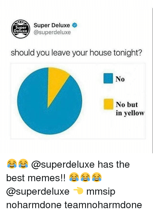 Memes, Best, and House: Super  Deluxe  Super Deluxe  @superdeluxe  should you leave your house tonight?  No  No but  in yellow 😂😂 @superdeluxe has the best memes!! 😂😂😂 @superdeluxe 👈 mmsip noharmdone teamnoharmdone