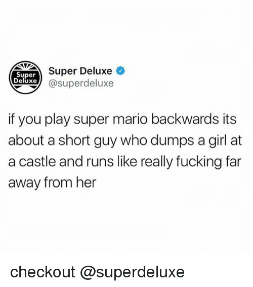 Fucking, Super Mario, and Tumblr: Super Deluxe  Super  eluxe@superdeluxe  if you play super mario backwards its  about a short guy who dumps a girl at  a castle and runs like really fucking far  away from her checkout @superdeluxe