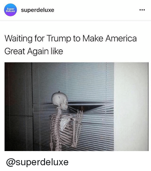 America, Memes, and Trump: Super  Deluxe  superdeluxe  Waiting for Trump to Make America  Great Again like @superdeluxe