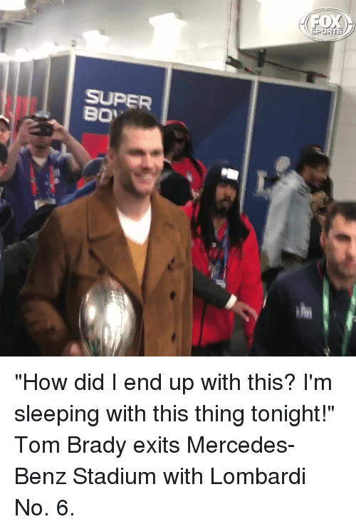 "Memes, Mercedes, and Tom Brady: SUPER ""How did I end up with this? I'm sleeping with this thing tonight!"" Tom Brady exits Mercedes-Benz Stadium with Lombardi No. 6."