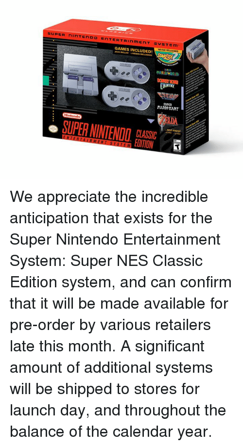 Dank, Nintendo, and Mario: SUPER ninTENDO ENTERTAINmENT SYSTEm  NEVER RELEASED  GAMES INCLUDED!  AUX  NCLUS  MARIO WORLD  Nintendo  more  SUPER NINTENDO  CLASSIC  EDITION We appreciate the incredible anticipation that exists for the Super Nintendo Entertainment System: Super NES Classic Edition system, and can confirm that it will be made available for pre-order by various retailers late this month.   A significant amount of additional systems will be shipped to stores for launch day, and throughout the balance of the calendar year.