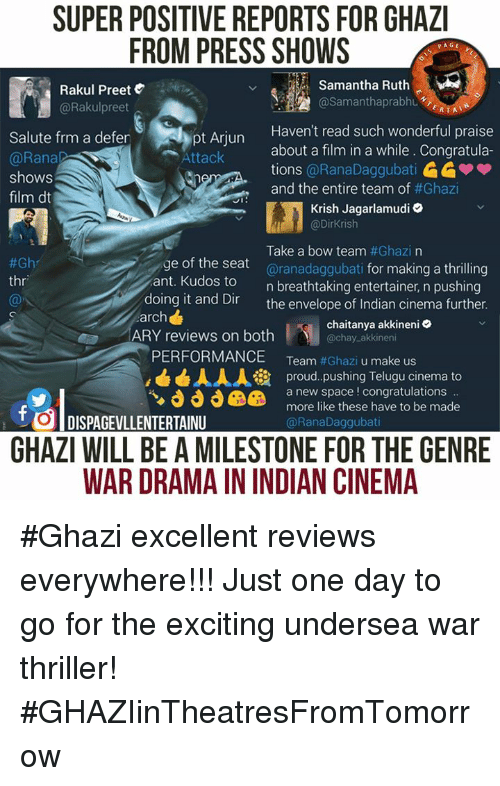 Memes, Thriller, and Aries: SUPER POSITIVE REPORTS FOR GHAZI  FROM PRESS SHOWS  PAGE  Samantha Ruth  Rakul Preet  AA @Samantha prabhu  @Rakul preet  ERTAT  Haven't read such wonderful praise  Salute frm a defer  about a film in a while. Congratula-  Attack  @Rana  tions  @RanaDaggubati  shows  and the entire team of  #Ghazi  film dt  JI  Krish Jagarlamudi  @Dirkrish  Take a bow team  #Ghazi na  e of the seat  aranadaggubati for making a thrilling  #Gh  thr  ant. Kudos to  n breathtaking entertainer, n pushing  doing it and Dir  the envelope of Indian cinema further.  arch  chaitanya akkineni  ARY reviews on both  chay akkineni  PERFORMANCE  Team  #Ghazi u make us  AAA ia proud pushing Telugu cinema to  a new space congratulations  more like these have to be made  t DISPAGEVLLENTERTAINU  @Rana Daggubati  GHAZI WILL BE AMILESTONE FOR THE GENRE  WAR DRAMAININDIAN CINEMA #Ghazi excellent reviews everywhere!!!  Just one day to go for the exciting undersea war thriller! #GHAZIinTheatresFromTomorrow
