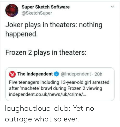 Club, Crime, and Frozen: Super Sketch Software  @SketchSuper  Joker plays in theaters: nothing  happened.  Frozen 2 plays in theaters:  The Independent O  @Independent 20h  Five teenagers including 13-year-old girl arrested  after 'machete' brawl during Frozen 2 viewing  independent.co.uk/news/uk/crime/. laughoutloud-club:  Yet no outrage what so ever.